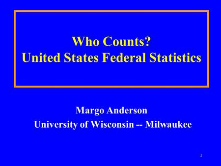 1 Who Counts? United States Federal Statistics Margo Anderson University of Wisconsin -- Milwaukee.
