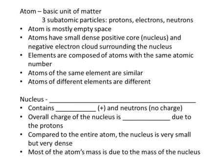 Atom – basic unit of matter 3 subatomic particles: protons, electrons, neutrons Atom is mostly empty space Atoms have small dense positive core (nucleus)