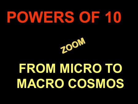 . ZOOM ZOOM POWERS OF 10 FROM MICRO TO MACRO COSMOS.