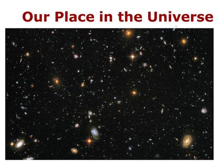 Our Place in the Universe. 1.1 Our Modern View of the Universe What is our place in the universe? How did we come to be? How can we know what the universe.