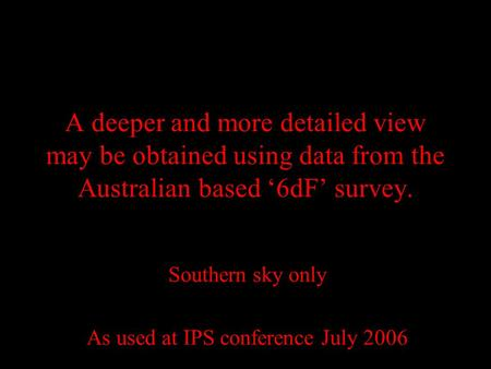 A deeper and more detailed view may be obtained using data from the Australian based '6dF' survey. Southern sky only As used at IPS conference July 2006.