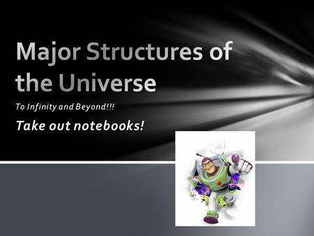 To Infinity and Beyond!!! Take out notebooks!. Today- Major Structures of the Universe Tomorrow- The Big Bang Theory Thursday- Galaxies Friday- Data Week.