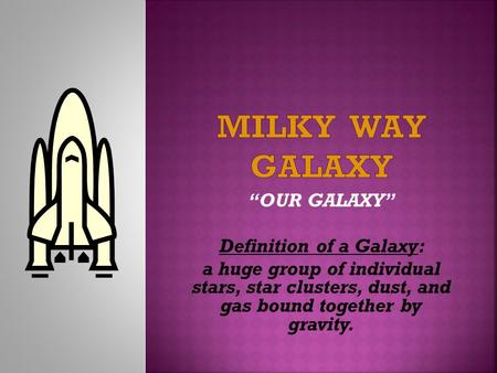 """OUR GALAXY"" Definition of a Galaxy: a huge group of individual stars, star clusters, dust, and gas bound together by gravity."