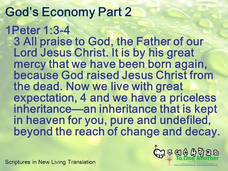 Scriptures in New Living Translation God's Economy Part 2 1Peter 1:3-4 3 All praise to God, the Father of our Lord Jesus Christ. It is by his great mercy.