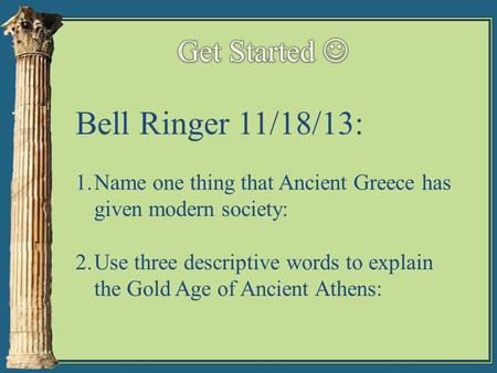 Bell Ringer 11/18/13: 1.Name one thing that Ancient Greece has given modern society: 2.Use three descriptive words to explain the Gold Age of Ancient Athens: