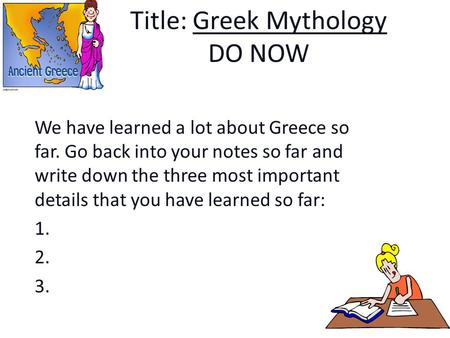 Title: Greek Mythology DO NOW We have learned a lot about Greece so far. Go back into your notes so far and write down the three most important details.