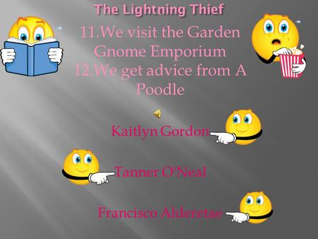 . 11.We visit the Garden Gnome Emporium 12.We get advice from A Poodle Kaitlyn Gordon Tanner O'Neal Francisco Alderetae.