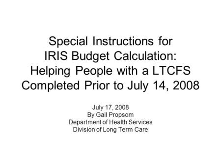 Special Instructions for IRIS Budget Calculation: Helping People with a LTCFS Completed Prior to July 14, 2008 July 17, 2008 By Gail Propsom Department.