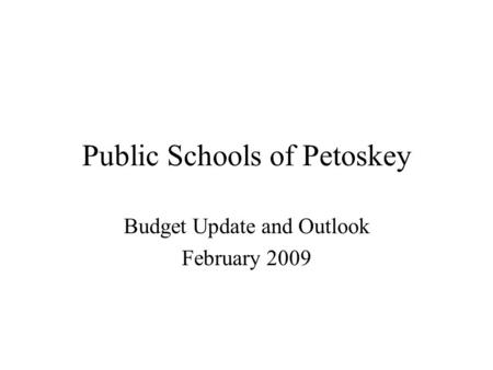 Public Schools of Petoskey Budget Update and Outlook February 2009.
