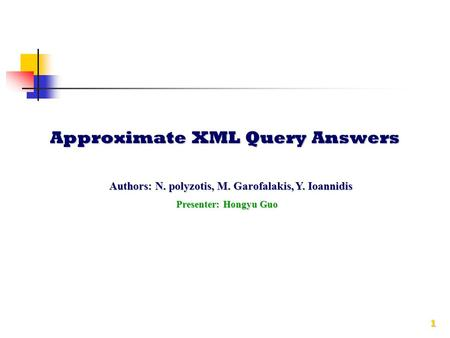 1 Approximate XML Query Answers Presenter: Hongyu Guo Authors: N. polyzotis, M. Garofalakis, Y. Ioannidis.