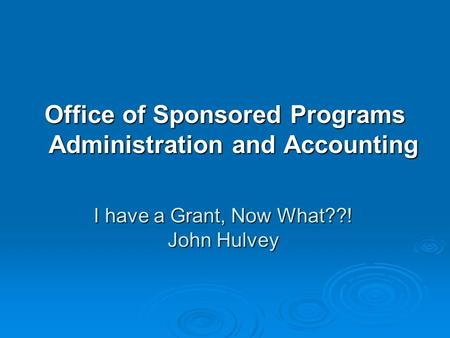 I have a Grant, Now What??! John Hulvey Office of Sponsored Programs Administration and Accounting.