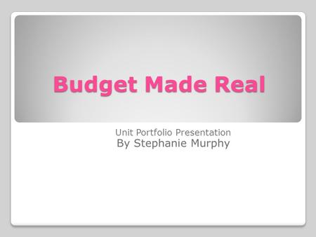 Budget Made Real Unit Portfolio Presentation By Stephanie Murphy.