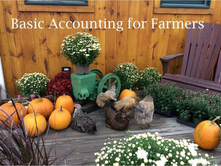 Basic Accounting for Farmers. Disclosures & Disclaimers The numbers in this presentation are fictitious and used for illustrative purposes only. Financials.