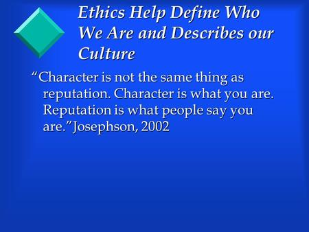 "Ethics Help Define Who We Are and Describes our Culture ""Character is not the same thing as reputation. Character is what you are. Reputation is what people."