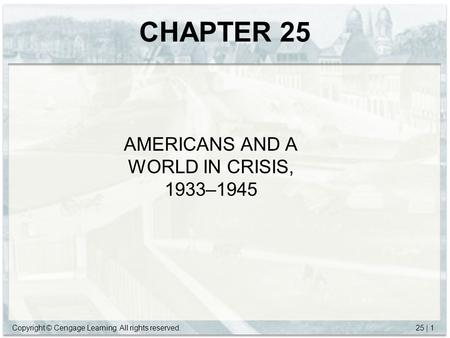 Copyright © Cengage Learning. All rights reserved.25 | 1 CHAPTER 25 AMERICANS AND A WORLD IN CRISIS, 1933–1945.