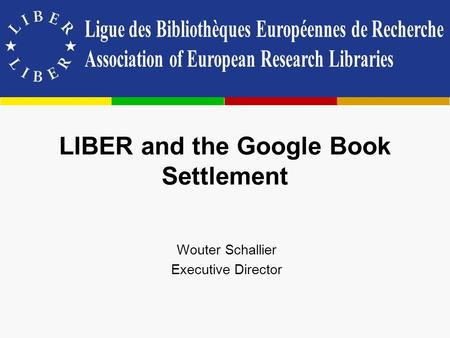 LIBER and the Google Book Settlement Wouter Schallier Executive Director.