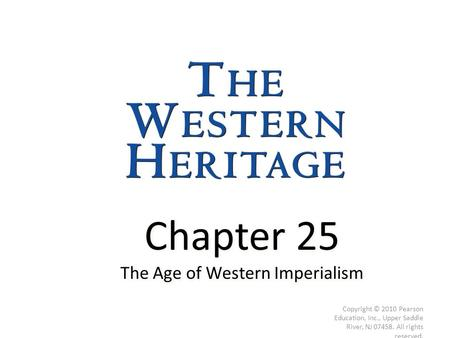 Chapter 25 The Age of Western Imperialism Chapter 25 The Age of Western Imperialism Copyright © 2010 Pearson Education, Inc., Upper Saddle River, NJ 07458.