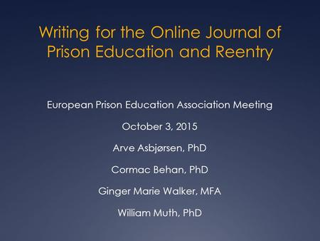 Writing for the Online Journal of Prison Education and Reentry European Prison Education Association Meeting October 3, 2015 Arve Asbjørsen, PhD Cormac.