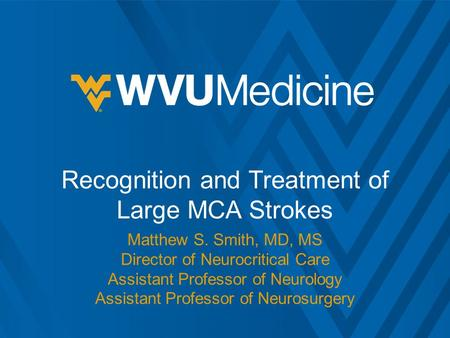 Recognition and Treatment of Large MCA Strokes Matthew S. Smith, MD, MS Director of Neurocritical Care Assistant Professor of Neurology Assistant Professor.