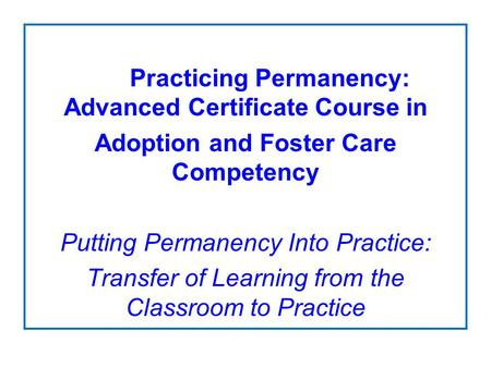 Practicing Permanency: Advanced Certificate Course in Adoption and Foster Care Competency Putting Permanency Into Practice: Transfer of Learning from the.