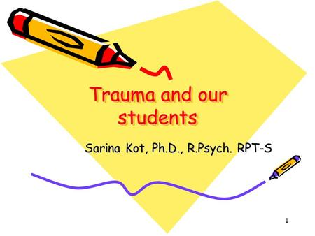 Trauma and our students Sarina Kot, Ph.D., R.Psych. RPT-S Sarina Kot, Ph.D., R.Psych. RPT-S 1.