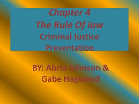 Chapter 4 The Rule Of law Criminal Justice Presentation BY: Abria Johnson & Gabe Hagwood.