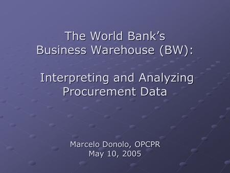 The World Bank's Business Warehouse (BW): Interpreting and Analyzing Procurement Data Marcelo Donolo, OPCPR May 10, 2005.