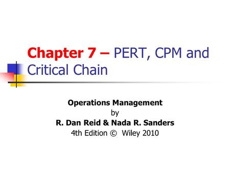 Chapter 7 – PERT, CPM and Critical Chain Operations Management by R. Dan Reid & Nada R. Sanders 4th Edition © Wiley 2010.