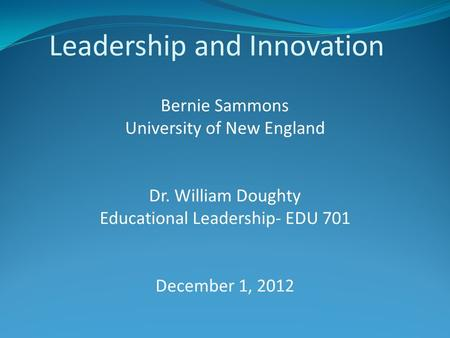 Leadership and Innovation Bernie Sammons University of New England Dr. William Doughty Educational Leadership- EDU 701 December 1, 2012.