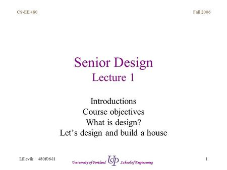 Fall 2006 1 CS-EE 480 Lillevik 480f06-l1 University of Portland School of Engineering Senior Design Lecture 1 Introductions Course objectives What is design?