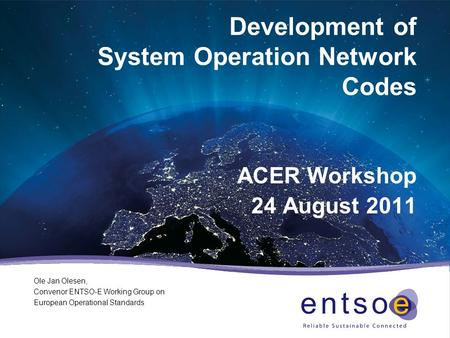 Development of System Operation Network Codes ACER Workshop 24 August 2011 Ole Jan Olesen, Convenor ENTSO-E Working Group on European Operational Standards.