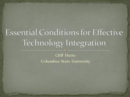 Cliff Hutto Columbus State University. To best implement technology into the classrooms, there are some essential conditions that must be met: A Shared.