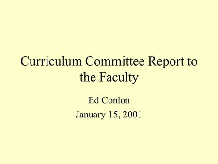 Curriculum Committee Report to the Faculty Ed Conlon January 15, 2001.