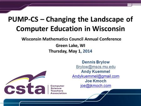 June 12, 2012 PUMP-CS – Changing the Landscape of Computer Education in Wisconsin Wisconsin Mathematics Council Annual Conference Green Lake, WI Thursday,