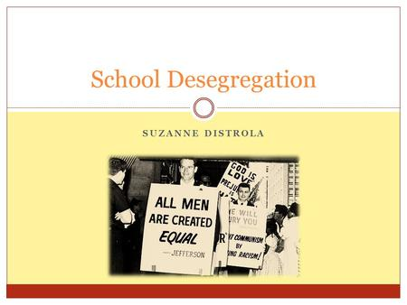 SUZANNE DISTROLA School Desegregation. Due to Segregation Blacks received poor education Unfair rights  Transportation rights  Public rights  Job opportunities.