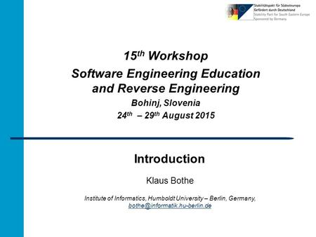 Introduction 15 th Workshop Software Engineering Education and Reverse Engineering Bohinj, Slovenia 24 th – 29 th August 2015 Klaus Bothe Institute of.