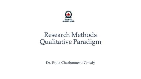 Research Methods Qualitative Paradigm Dr. Paula Charbonneau-Gowdy.