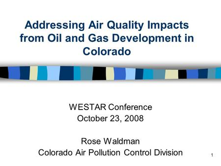 1 Addressing Air Quality Impacts from Oil and Gas Development in Colorado WESTAR Conference October 23, 2008 Rose Waldman Colorado Air Pollution Control.