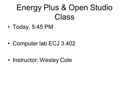 Energy Plus & Open Studio Class Today, 5:45 PM Computer lab ECJ 3.402 Instructor: Wesley Cole.