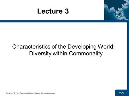 Lecture 3 Characteristics of the Developing World: Diversity within Commonality Copyright © 2009 Pearson Addison-Wesley. All rights reserved. 2-1.