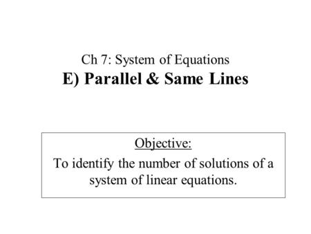 Ch 7: System of Equations E) Parallel & Same Lines Objective: To identify the number of solutions of a system of linear equations.