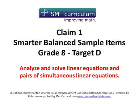 Claim 1 Smarter Balanced Sample Items Grade 8 - Target D Analyze and solve linear equations and pairs of simultaneous linear equations. Questions courtesy.