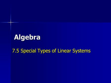 Algebra 7.5 Special Types of Linear Systems. Solve the Linear System -4x + 2y = 6 -2x + y = 3 4x - 2y = -6 0 = 0 0 = 0 What does this mean? The final.