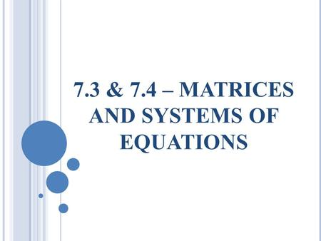7.3 & 7.4 – MATRICES AND SYSTEMS OF EQUATIONS. I N THIS SECTION, YOU WILL LEARN TO  Write a matrix and identify its order  Perform elementary row operations.