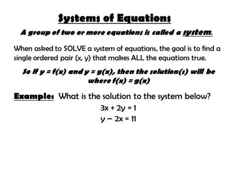 Systems of Equations A group of two or more equations is called a system. When asked to SOLVE a system of equations, the goal is to find a single ordered.