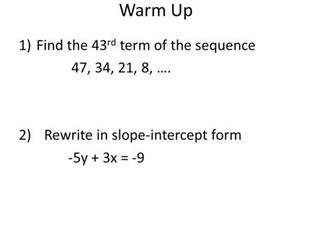 Warm Up 1)Find the 43 rd term of the sequence 47, 34, 21, 8, …. 2)Rewrite in slope-intercept form -5y + 3x = -9.