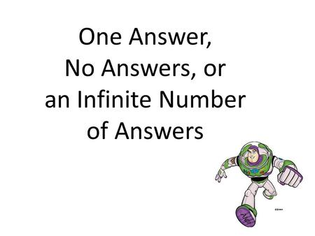 One Answer, No Answers, or an Infinite Number of Answers.