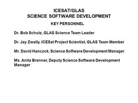 KEY PERSONNEL Dr. Bob Schutz, GLAS Science Team Leader Dr. Jay Zwally, ICESat Project Scientist, GLAS Team Member Mr. David Hancock, Science Software Development.