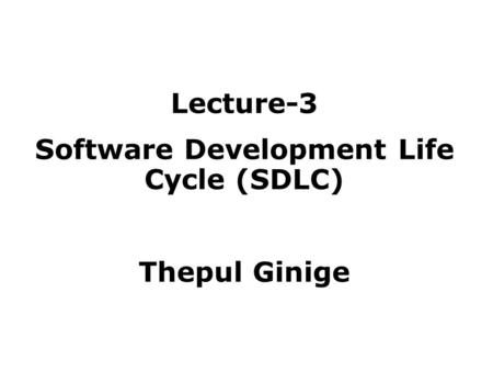 Lecture-3 Software Development Life Cycle (SDLC) Thepul Ginige.
