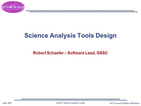 GLAST Science Support CenterJuly, 2003 LAT Ground Software Workshop Science Analysis Tools Design Robert Schaefer – Software Lead, GSSC.